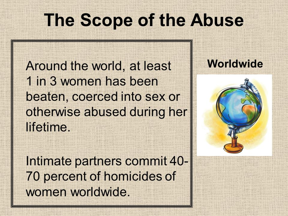 The Scope of the Abuse Around the world, at least 1 in 3 women has been beaten, coerced into sex or otherwise abused during her lifetime.