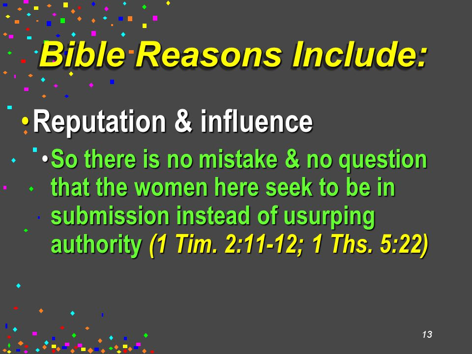 13 Bible Reasons Include: Reputation & influence Reputation & influence So there is no mistake & no question that the women here seek to be in submission instead of usurping authority (1 Tim.