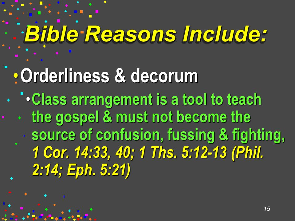 15 Bible Reasons Include: Orderliness & decorum Orderliness & decorum Class arrangement is a tool to teach the gospel & must not become the source of confusion, fussing & fighting, 1 Cor.
