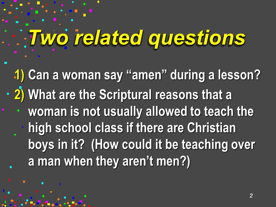 "2 Two related questions 1)Can a woman say ""amen"" during a lesson? 2)What are the Scriptural reasons that a woman is not usually allowed to teach the h"