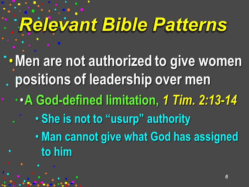 6 Relevant Bible Patterns Men are not authorized to give women positions of leadership over men Men are not authorized to give women positions of lead