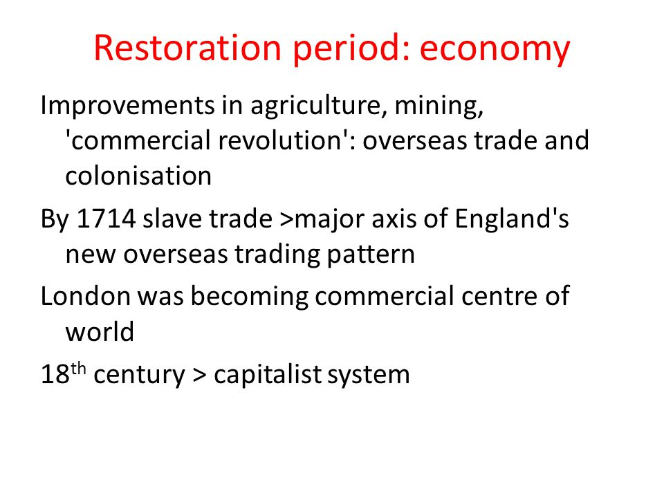 Restoration period: economy Improvements in agriculture, mining, 'commercial revolution': overseas trade and colonisation By 1714 slave trade >major a