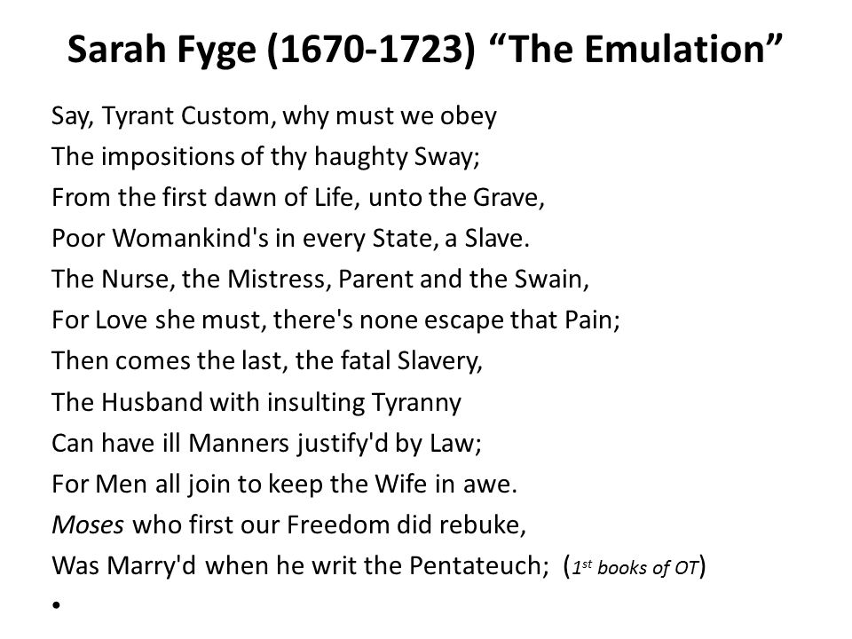 "Sarah Fyge (1670-1723) ""The Emulation"" Say, Tyrant Custom, why must we obey The impositions of thy haughty Sway; From the first dawn of Life, unto the"
