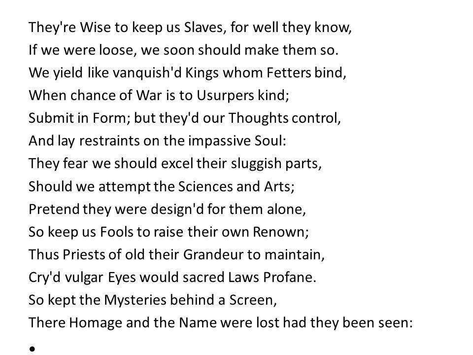 They're Wise to keep us Slaves, for well they know, If we were loose, we soon should make them so. We yield like vanquish'd Kings whom Fetters bind, W