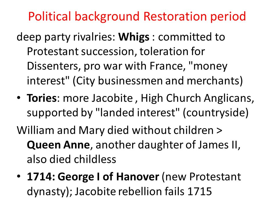Political background Restoration period deep party rivalries: Whigs : committed to Protestant succession, toleration for Dissenters, pro war with Fran
