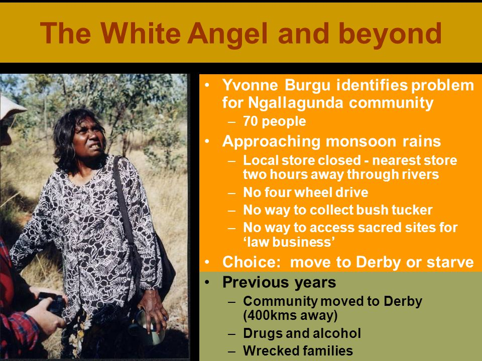 Yvonne Burgu identifies problem for Ngallagunda community –70 people Approaching monsoon rains –Local store closed - nearest store two hours away through rivers –No four wheel drive –No way to collect bush tucker –No way to access sacred sites for 'law business' Choice: move to Derby or starve The White Angel and beyond Previous years –Community moved to Derby (400kms away) –Drugs and alcohol –Wrecked families