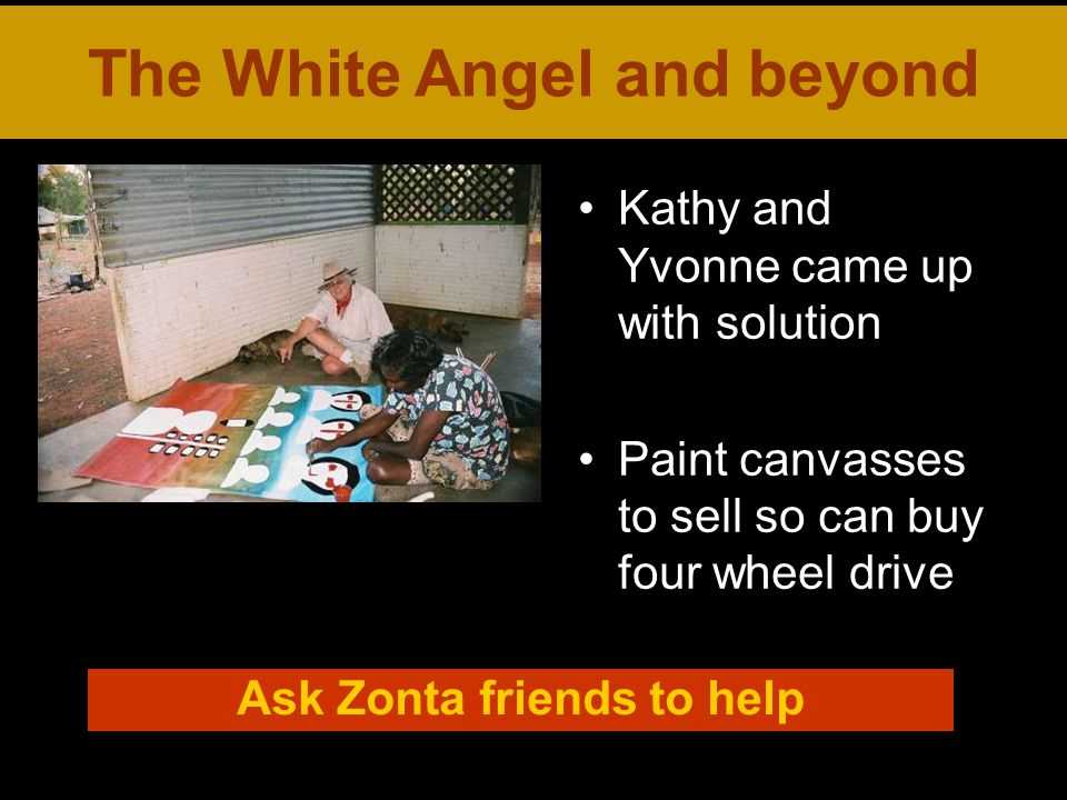 Kathy and Yvonne came up with solution Paint canvasses to sell so can buy four wheel drive The White Angel and beyond Ask Zonta friends to help