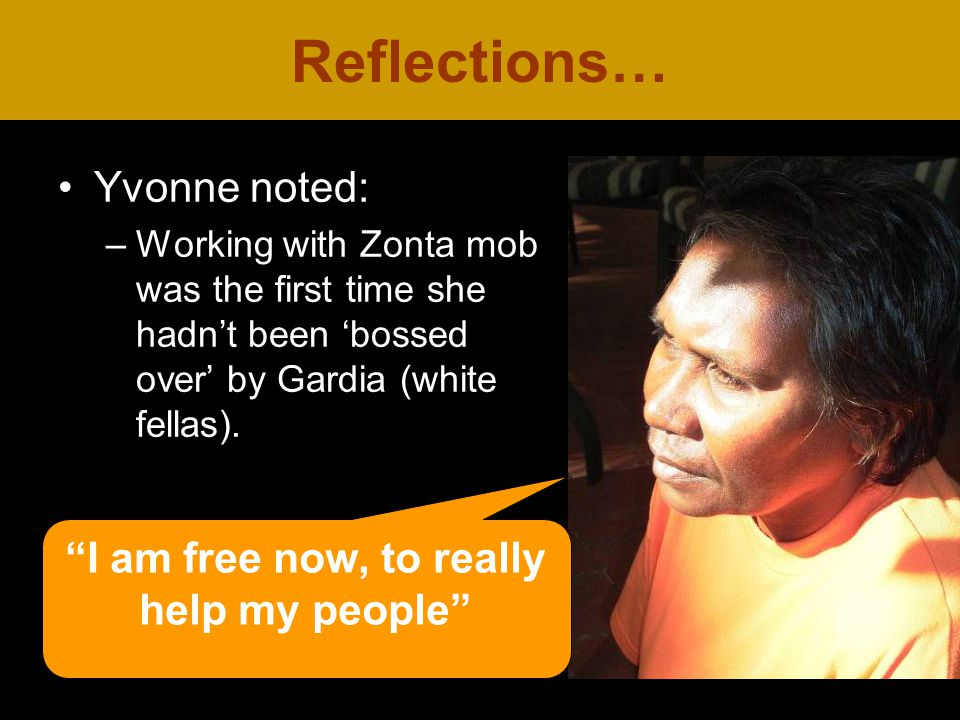 Yvonne noted: –Working with Zonta mob was the first time she hadn't been 'bossed over' by Gardia (white fellas).