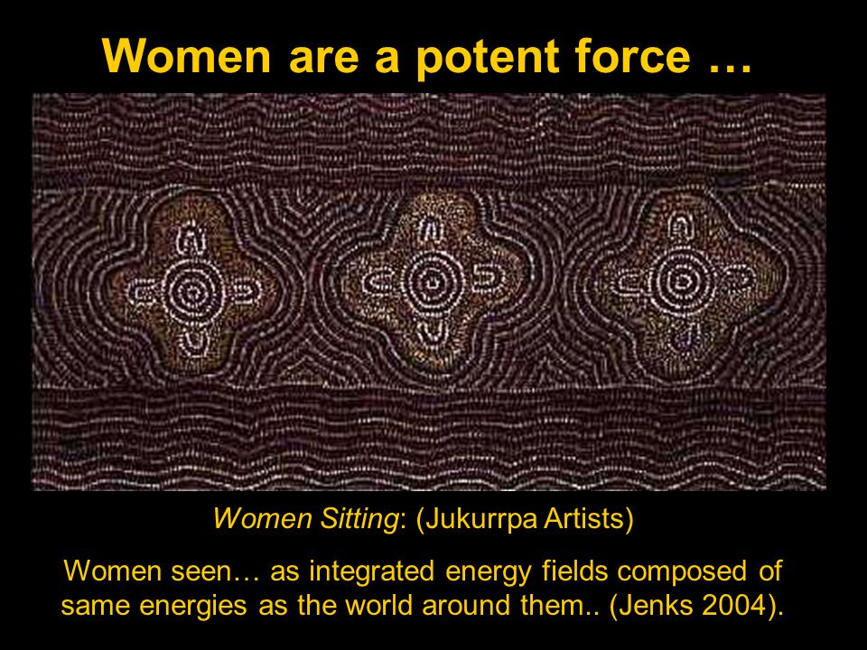 Women are a potent force … Women Sitting: (Jukurrpa Artists) Women seen… as integrated energy fields composed of same energies as the world around them..