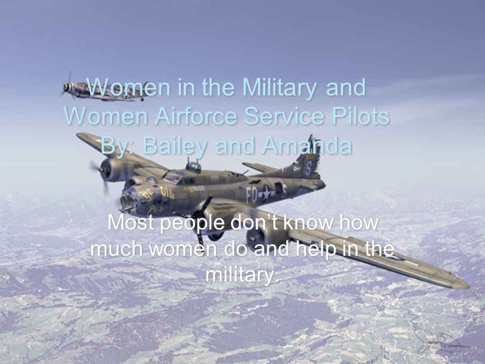 Women in the Military and Women Airforce Service Pilots By: Bailey and Amanda Most people don't know how much women do and help in the military.