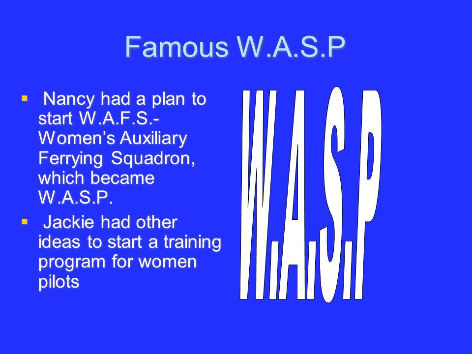 Famous W.A.S.P  Nancy had a plan to start W.A.F.S.- Women's Auxiliary Ferrying Squadron, which became W.A.S.P.  Jackie had other ideas to start a tr