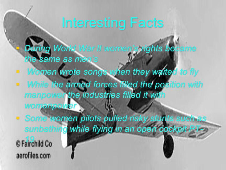 Interesting Facts  During World War II women's rights became the same as men's  Women wrote songs when they waited to fly  While the armed forces f