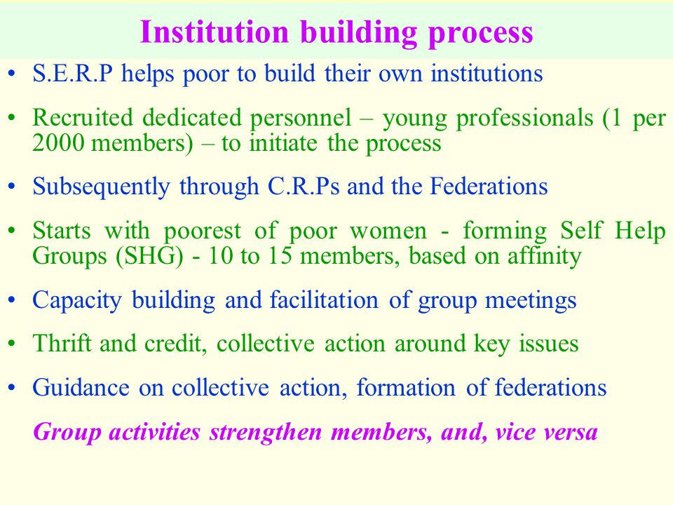 Institution building process S.E.R.P helps poor to build their own institutions Recruited dedicated personnel – young professionals (1 per 2000 members) – to initiate the process Subsequently through C.R.Ps and the Federations Starts with poorest of poor women - forming Self Help Groups (SHG) - 10 to 15 members, based on affinity Capacity building and facilitation of group meetings Thrift and credit, collective action around key issues Guidance on collective action, formation of federations Group activities strengthen members, and, vice versa