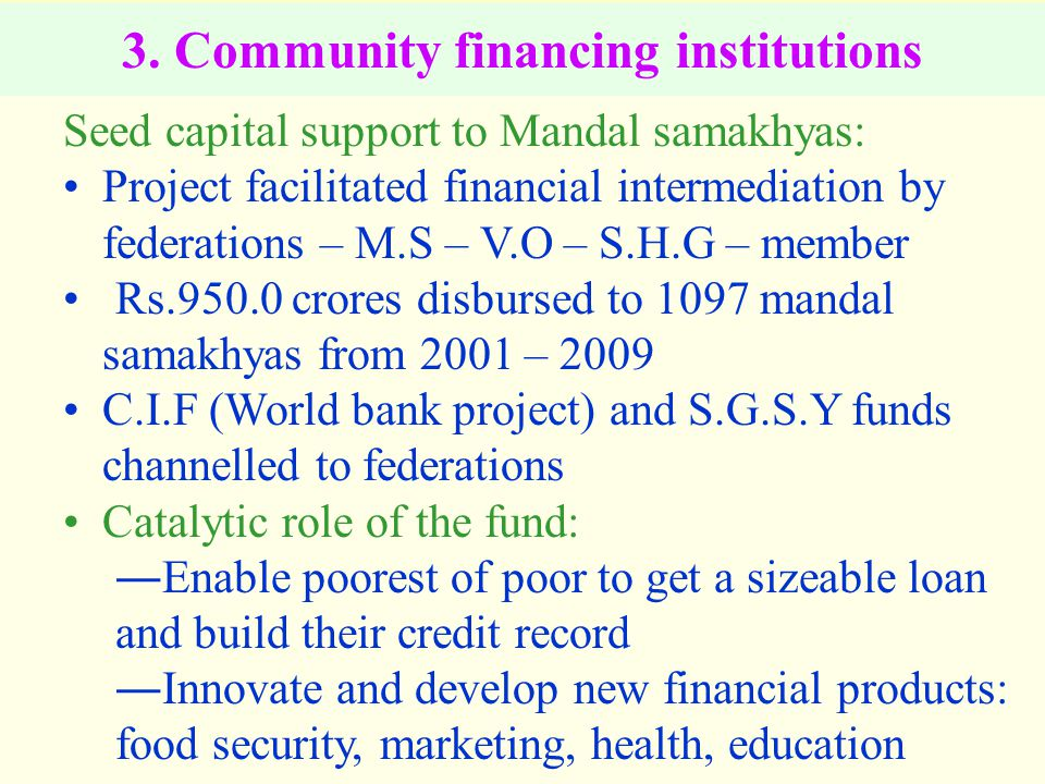 3. Community financing institutions Seed capital support to Mandal samakhyas: Project facilitated financial intermediation by federations – M.S – V.O