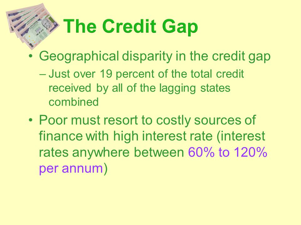Geographical disparity in the credit gap –Just over 19 percent of the total credit received by all of the lagging states combined Poor must resort to costly sources of finance with high interest rate (interest rates anywhere between 60% to 120% per annum)