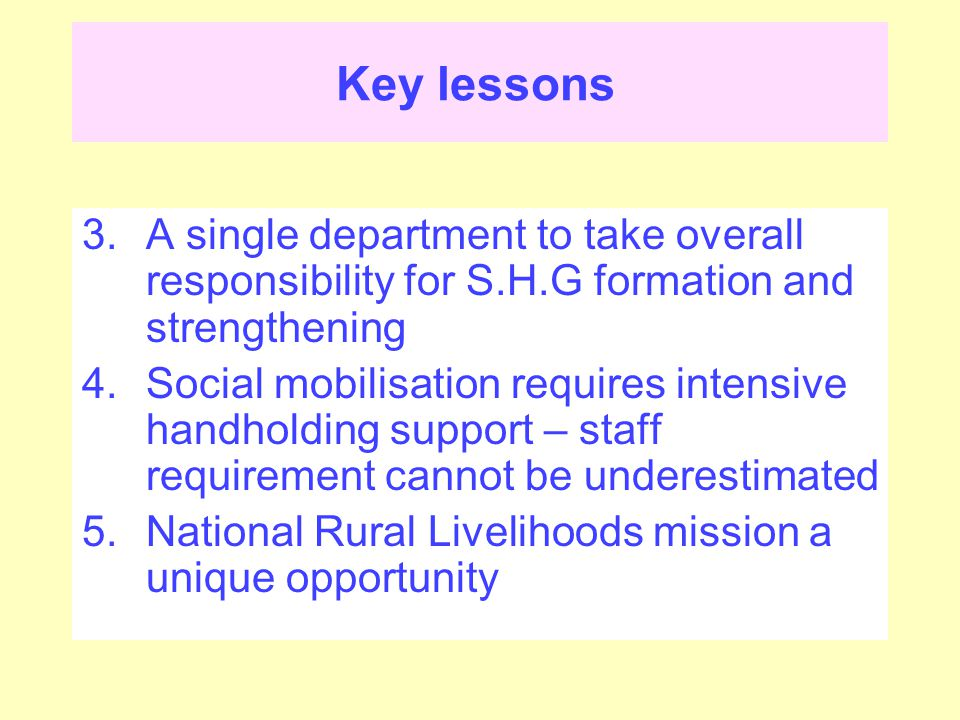 Key lessons 3.A single department to take overall responsibility for S.H.G formation and strengthening 4.Social mobilisation requires intensive handholding support – staff requirement cannot be underestimated 5.National Rural Livelihoods mission a unique opportunity