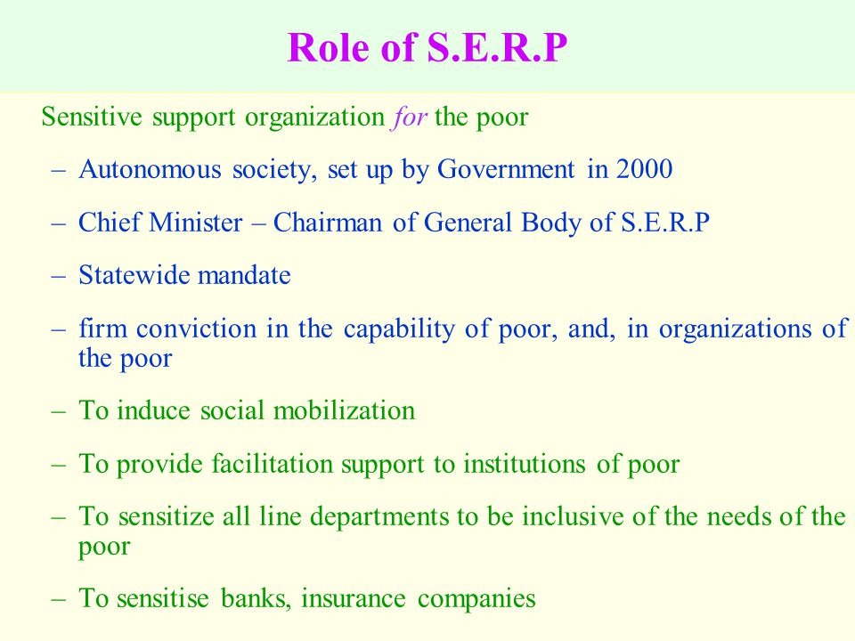 Role of S.E.R.P Sensitive support organization for the poor –Autonomous society, set up by Government in 2000 –Chief Minister – Chairman of General Body of S.E.R.P –Statewide mandate –firm conviction in the capability of poor, and, in organizations of the poor –To induce social mobilization –To provide facilitation support to institutions of poor –To sensitize all line departments to be inclusive of the needs of the poor –To sensitise banks, insurance companies