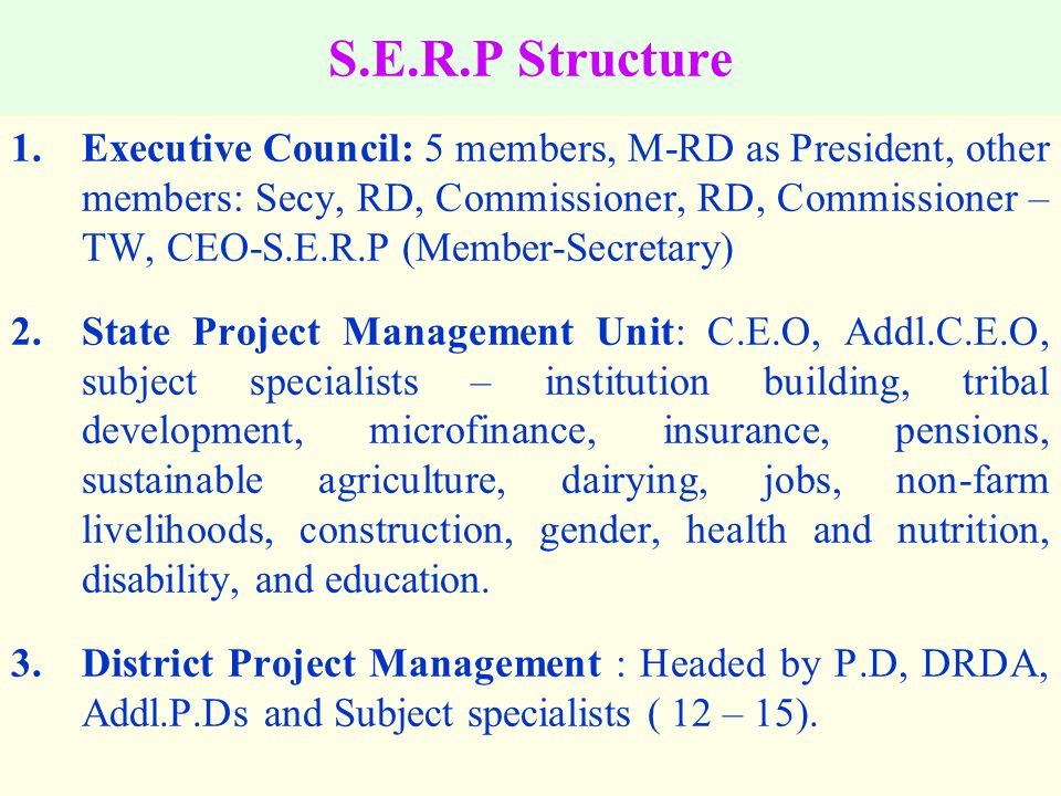 S.E.R.P Structure 1.Executive Council: 5 members, M-RD as President, other members: Secy, RD, Commissioner, RD, Commissioner – TW, CEO-S.E.R.P (Member-Secretary) 2.State Project Management Unit: C.E.O, Addl.C.E.O, subject specialists – institution building, tribal development, microfinance, insurance, pensions, sustainable agriculture, dairying, jobs, non-farm livelihoods, construction, gender, health and nutrition, disability, and education.