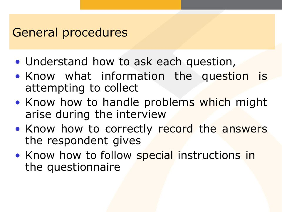 General procedures Understand how to ask each question, Know what information the question is attempting to collect Know how to handle problems which