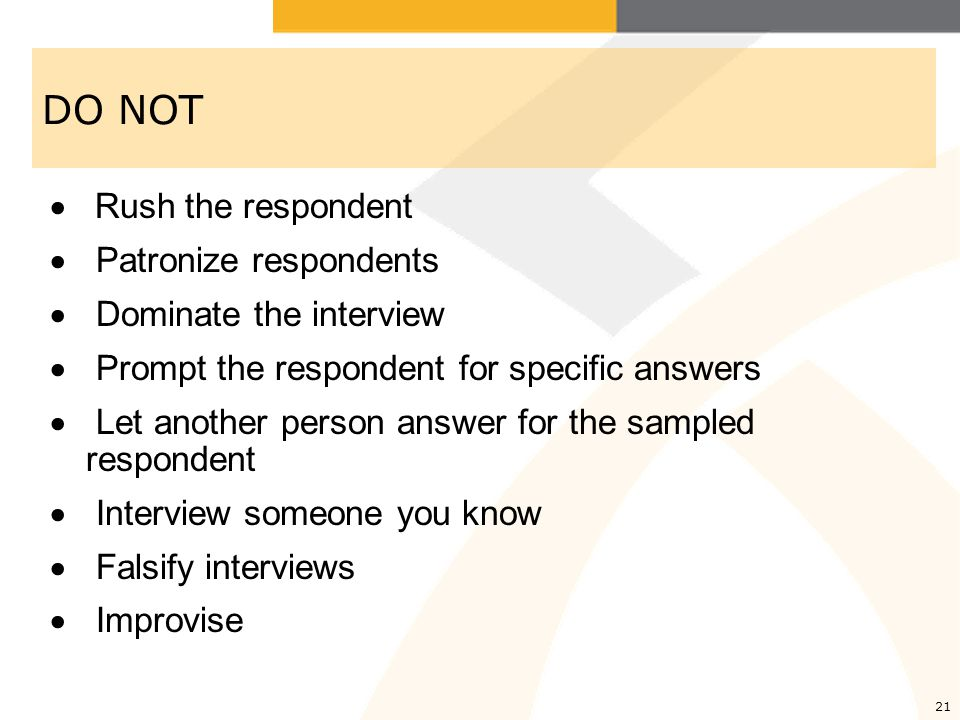 DO NOT  Rush the respondent  Patronize respondents  Dominate the interview  Prompt the respondent for specific answers  Let another person answer