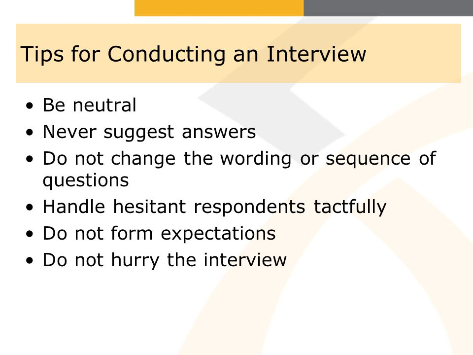 Tips for Conducting an Interview Be neutral Never suggest answers Do not change the wording or sequence of questions Handle hesitant respondents tactf