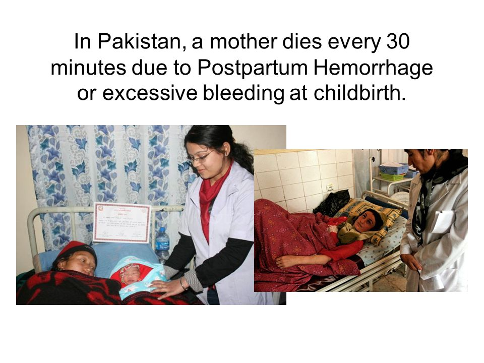 In Pakistan, a mother dies every 30 minutes due to Postpartum Hemorrhage or excessive bleeding at childbirth.