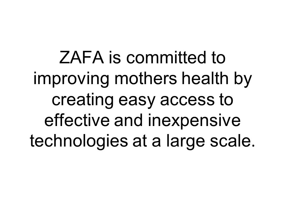 ZAFA is committed to improving mothers health by creating easy access to effective and inexpensive technologies at a large scale.