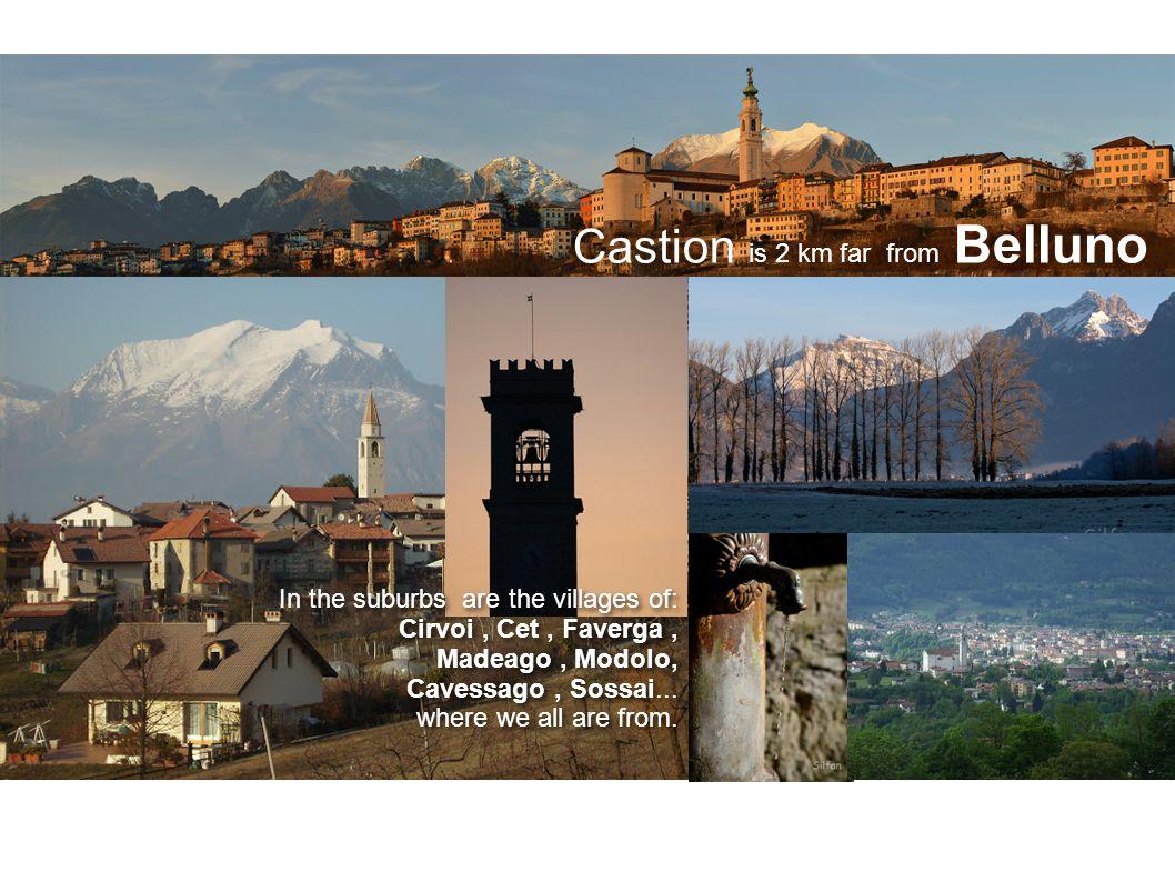 Castion is 2 km far from Belluno In the suburbs are the villages of: Cirvoi, Cet, Faverga, Madeago, Modolo, Cavessago, Sossai...