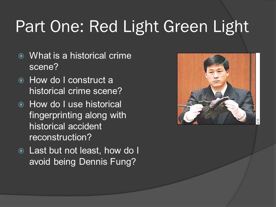 Part One: Red Light Green Light  What is a historical crime scene?  How do I construct a historical crime scene?  How do I use historical fingerpri