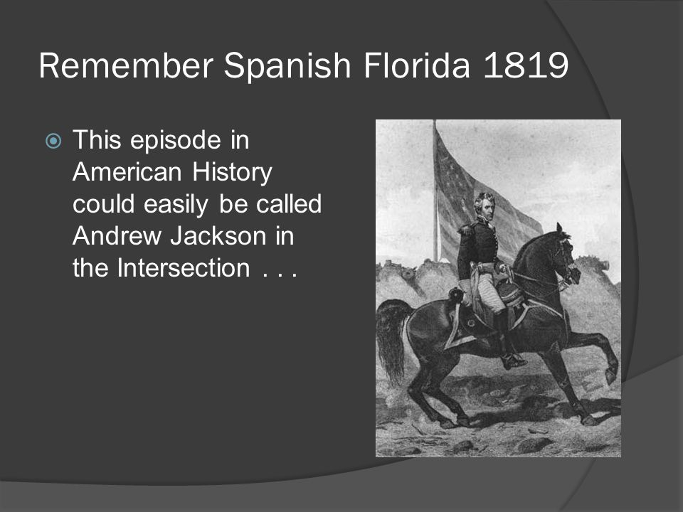 Remember Spanish Florida 1819  This episode in American History could easily be called Andrew Jackson in the Intersection...