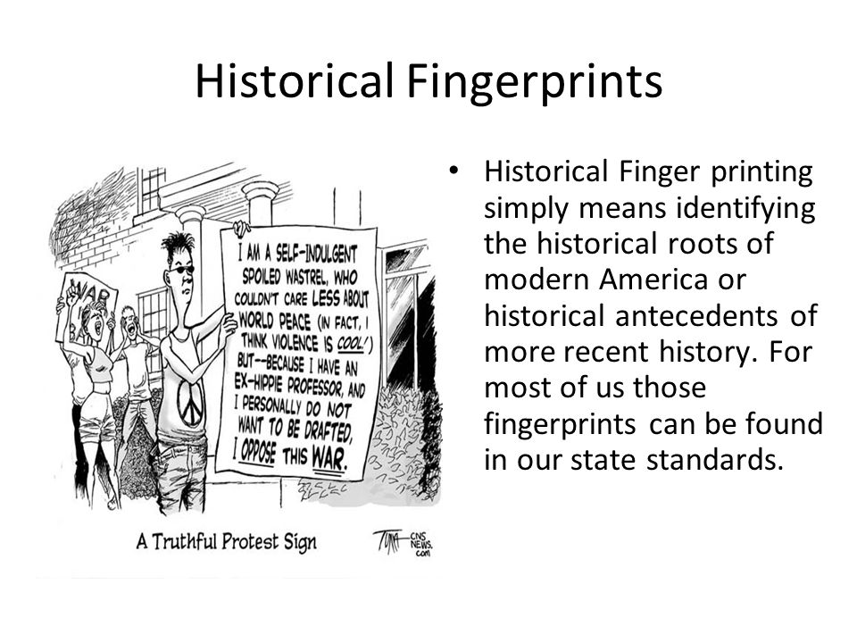 Historical Fingerprints Historical Finger printing simply means identifying the historical roots of modern America or historical antecedents of more recent history.