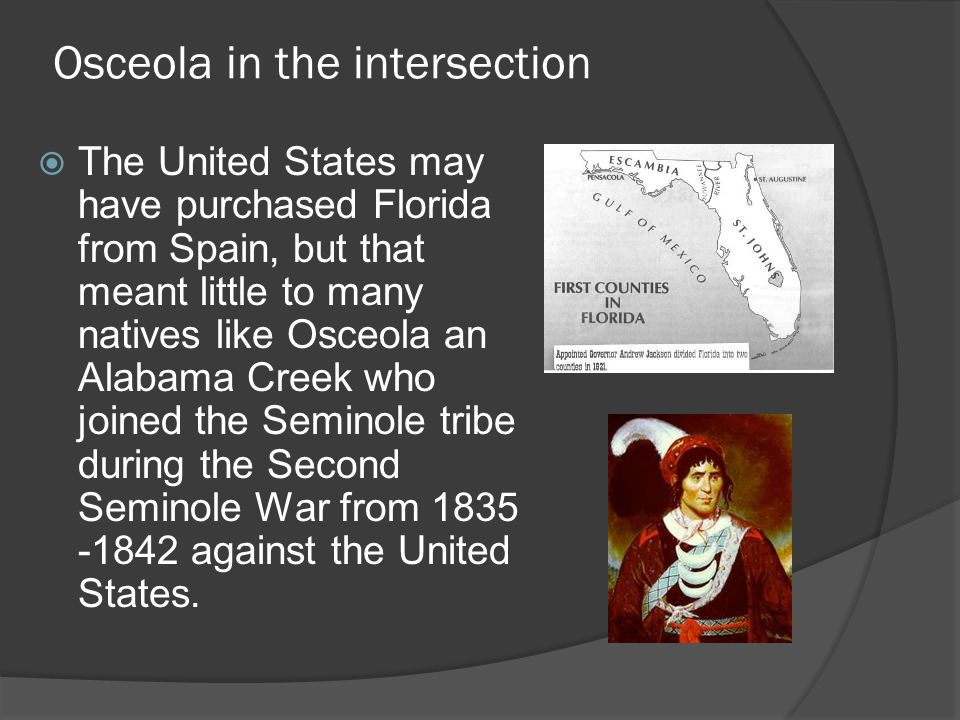 Osceola in the intersection  The United States may have purchased Florida from Spain, but that meant little to many natives like Osceola an Alabama Creek who joined the Seminole tribe during the Second Seminole War from 1835 -1842 against the United States.