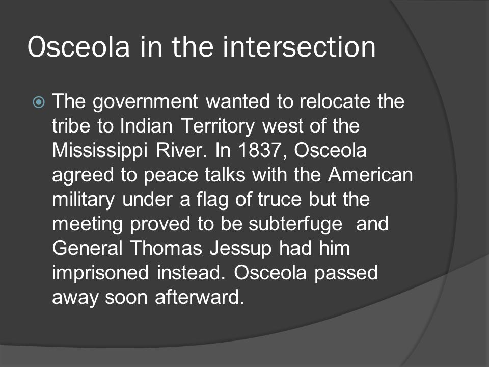 Osceola in the intersection  The government wanted to relocate the tribe to Indian Territory west of the Mississippi River. In 1837, Osceola agreed t