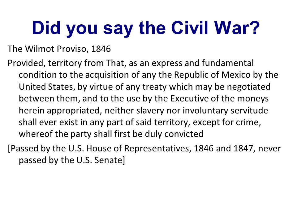 Did you say the Civil War? The Wilmot Proviso, 1846 Provided, territory from That, as an express and fundamental condition to the acquisition of any t