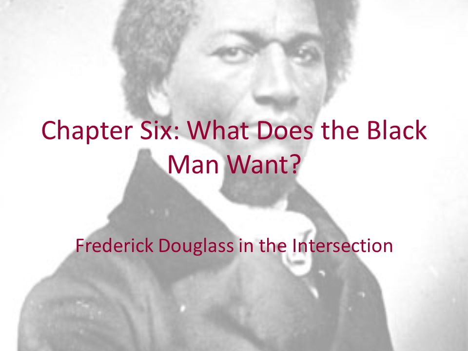 Chapter Six: What Does the Black Man Want Frederick Douglass in the Intersection
