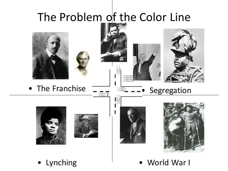 The Problem of the Color Line LynchingWorld War I The Franchise Segregation