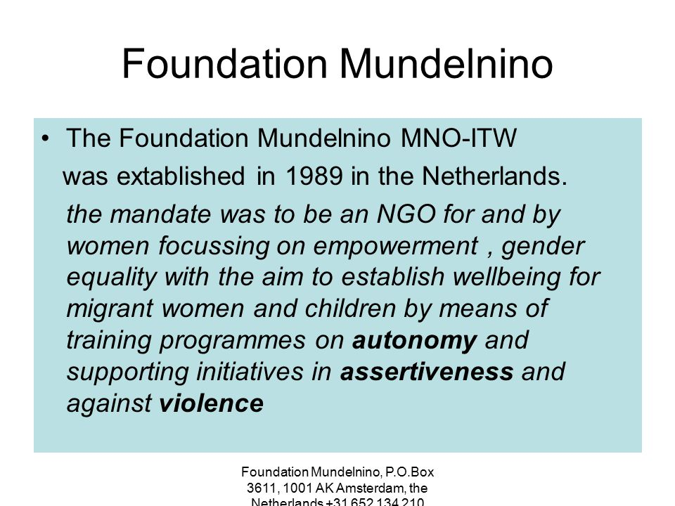 Foundation Mundelnino, P.O.Box 3611, 1001 AK Amsterdam, the Netherlands +31 652 134 210 Foundation Mundelnino MNO-ITW offers all the instruments to create selfesteem and respect, careerdevelopment and assertiveness training programmes & projects worldwide Among the women attending the professional training courses sexual harassment was to be tackled as mobbing on the work place and training for parents in conflict management with their up-growing children