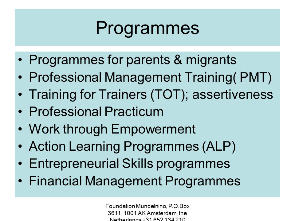 Foundation Mundelnino, P.O.Box 3611, 1001 AK Amsterdam, the Netherlands +31 652 134 210 Training & Project experience 2003 – 2004Women Unemployment programmes 2005Women in Development in Guatemala 2006- 2010Training for migrant women and empowerment 2009-2010Training for employees Women´s Office, Bangkok,Thailand training on gender & confidence building 2011Porcospini, Italy