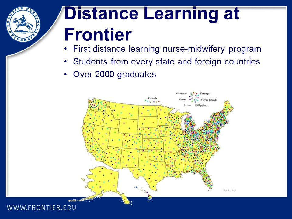 Distance Learning at Frontier First distance learning nurse-midwifery program Students from every state and foreign countries Over 2000 graduates