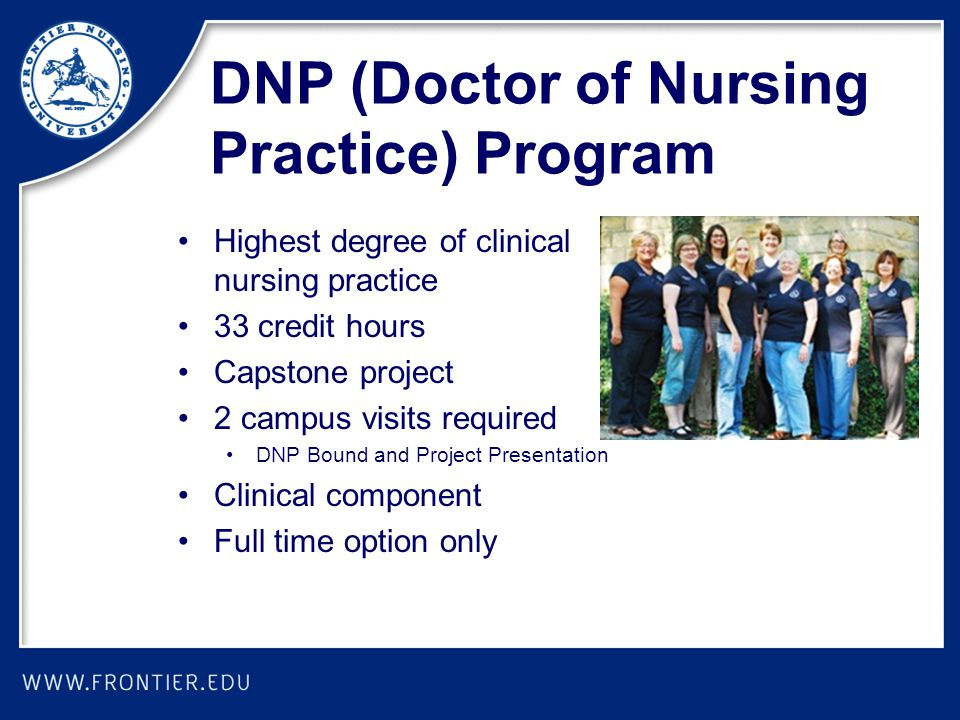 DNP (Doctor of Nursing Practice) Program Highest degree of clinical nursing practice 33 credit hours Capstone project 2 campus visits required DNP Bou