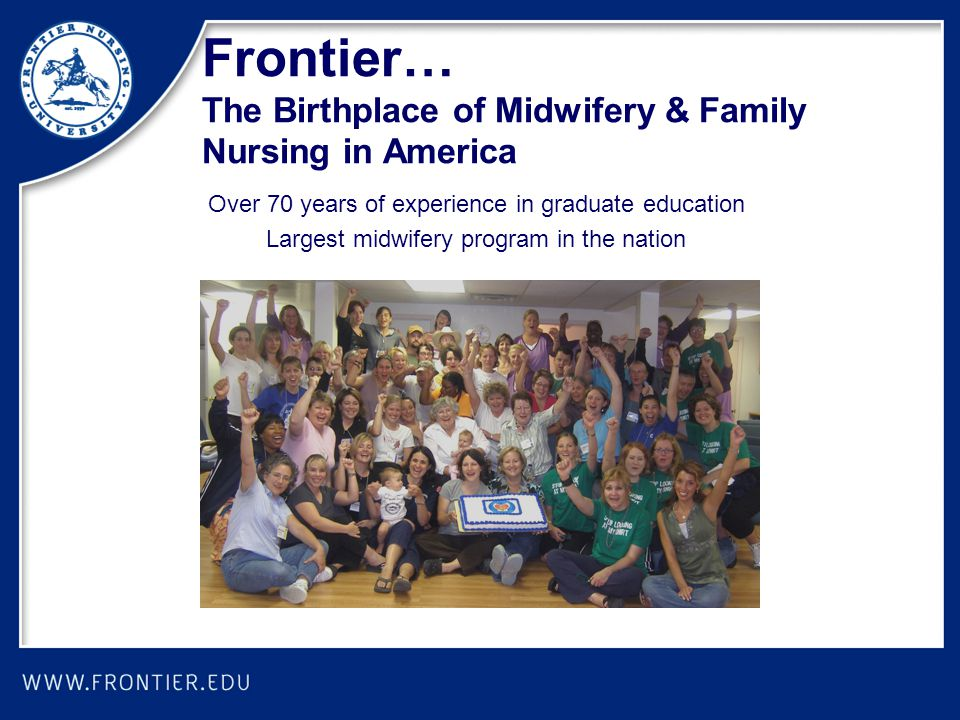 Frontier… The Birthplace of Midwifery & Family Nursing in America Over 70 years of experience in graduate education Largest midwifery program in the nation