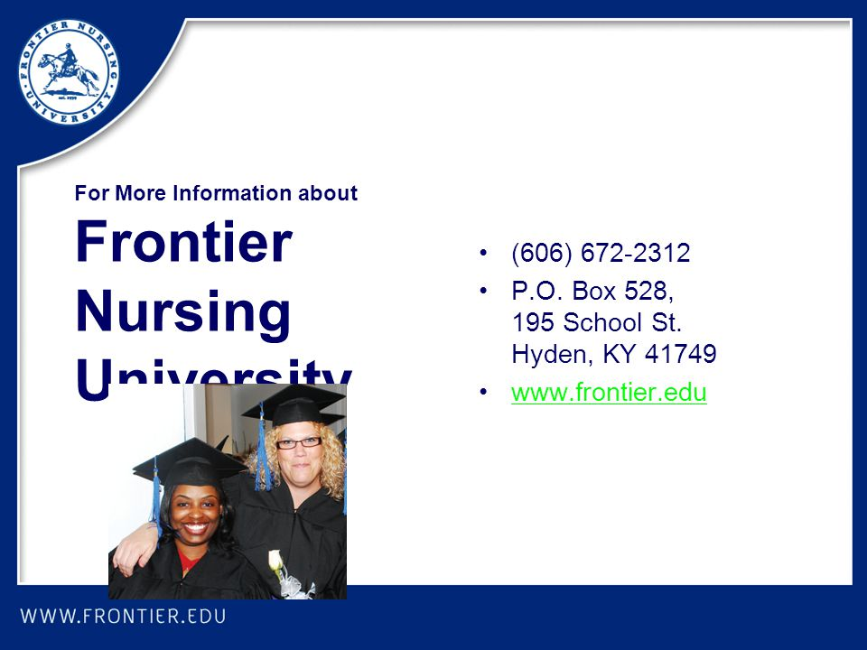 For More Information about Frontier Nursing University (606) 672-2312 P.O. Box 528, 195 School St. Hyden, KY 41749 www.frontier.edu