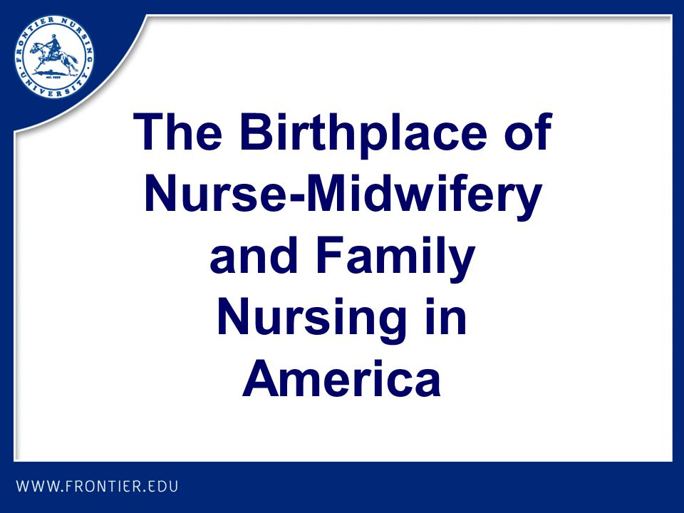 The Birthplace of Nurse-Midwifery and Family Nursing in America