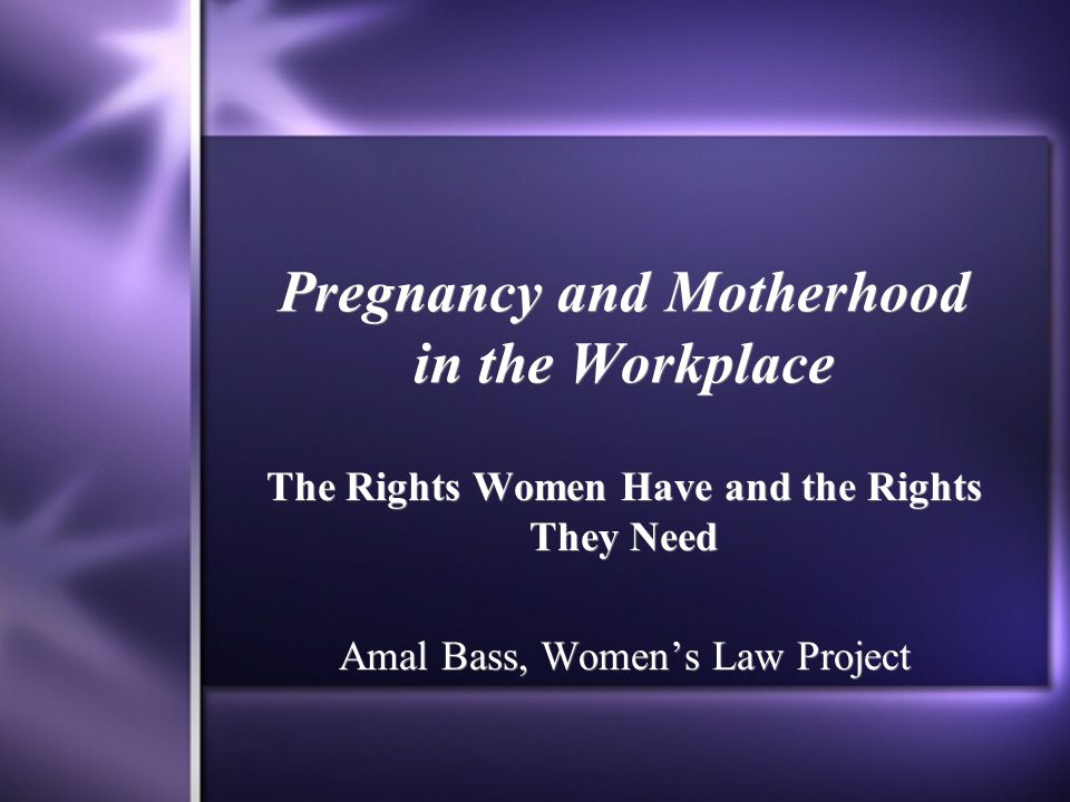 Pregnancy and Motherhood in the Workplace The Rights Women Have and the Rights They Need Amal Bass, Women's Law Project The Rights Women Have and the Rights They Need Amal Bass, Women's Law Project