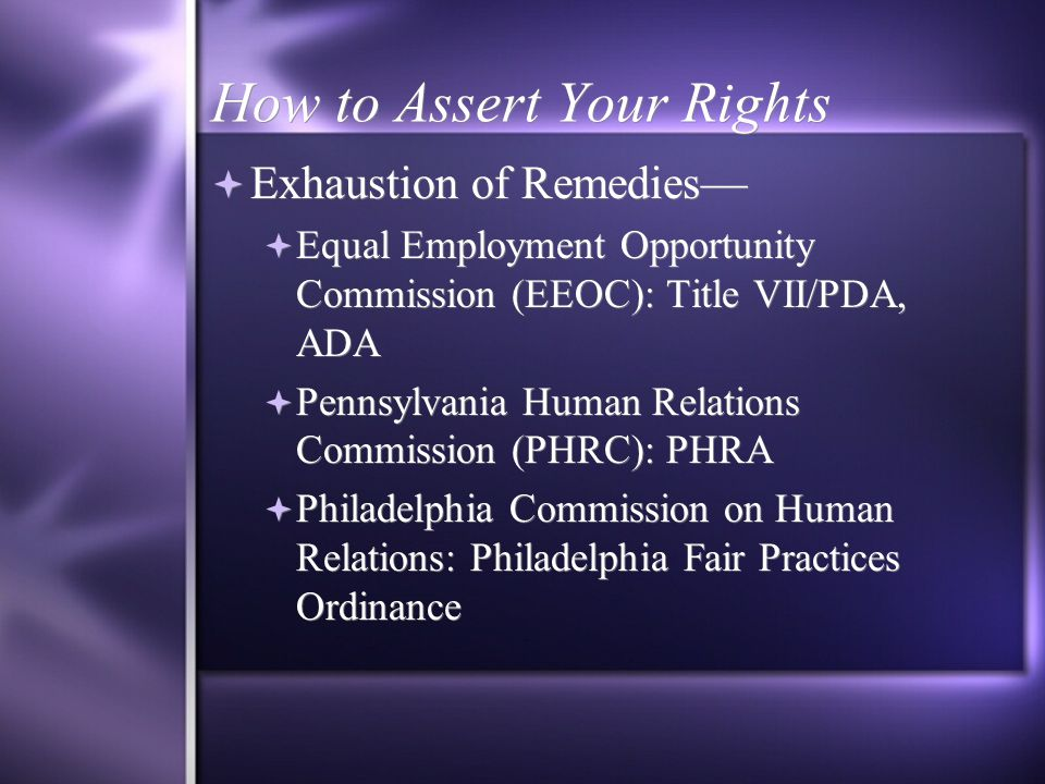 How to Assert Your Rights  Exhaustion of Remedies—  Equal Employment Opportunity Commission (EEOC): Title VII/PDA, ADA  Pennsylvania Human Relations Commission (PHRC): PHRA  Philadelphia Commission on Human Relations: Philadelphia Fair Practices Ordinance  Exhaustion of Remedies—  Equal Employment Opportunity Commission (EEOC): Title VII/PDA, ADA  Pennsylvania Human Relations Commission (PHRC): PHRA  Philadelphia Commission on Human Relations: Philadelphia Fair Practices Ordinance