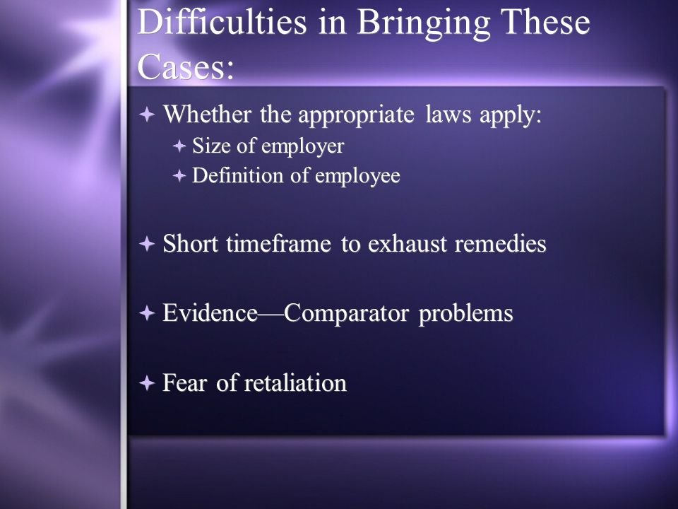 Difficulties in Bringing These Cases:  Whether the appropriate laws apply:  Size of employer  Definition of employee  Short timeframe to exhaust remedies  Evidence—Comparator problems  Fear of retaliation  Whether the appropriate laws apply:  Size of employer  Definition of employee  Short timeframe to exhaust remedies  Evidence—Comparator problems  Fear of retaliation