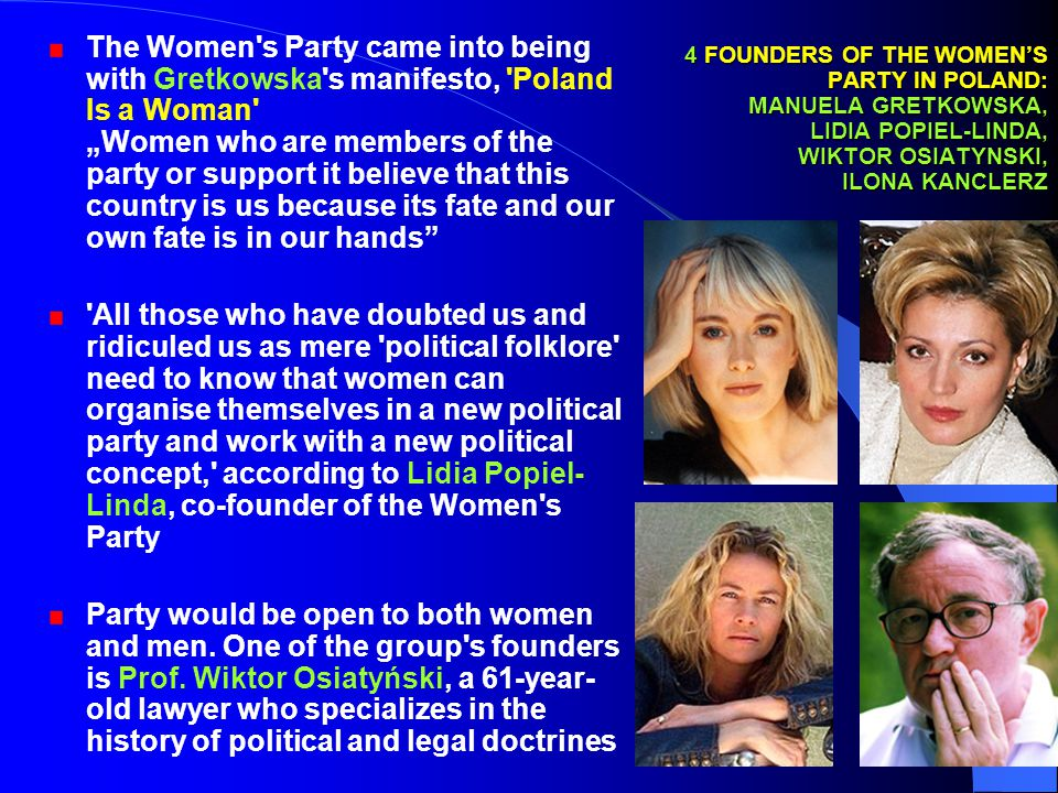 "23 4 FOUNDERS OF THE WOMEN'S PARTY IN POLAND: MANUELA GRETKOWSKA, LIDIA POPIEL-LINDA, WIKTOR OSIATYNSKI, ILONA KANCLERZ The Women s Party came into being with Gretkowska s manifesto, Poland Is a Woman ""Women who are members of the party or support it believe that this country is us because its fate and our own fate is in our hands All those who have doubted us and ridiculed us as mere political folklore need to know that women can organise themselves in a new political party and work with a new political concept, according to Lidia Popiel- Linda, co-founder of the Women s Party Party would be open to both women and men."