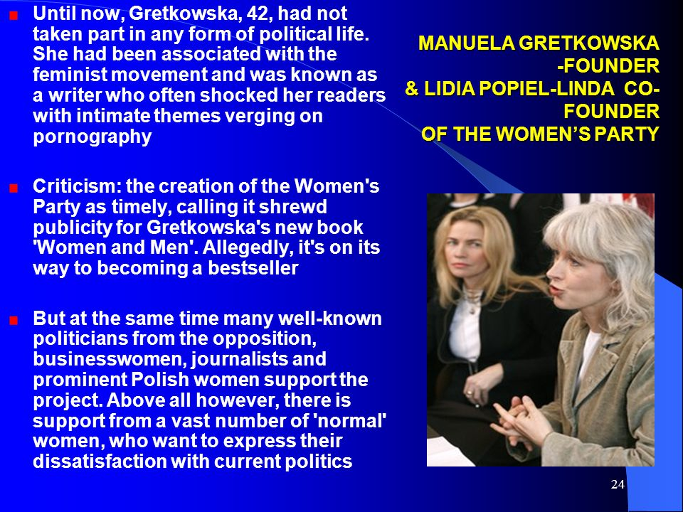 24 MANUELA GRETKOWSKA -FOUNDER & LIDIA POPIEL-LINDA CO- FOUNDER OF THE WOMEN'S PARTY Until now, Gretkowska, 42, had not taken part in any form of political life.