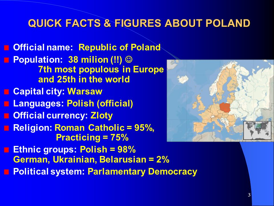 3 QUICK FACTS & FIGURES ABOUT POLAND Official name: Republic of Poland Population: 38 milion (!!) 7th most populous in Europe and 25th in the world Capital city: Warsaw Languages: Polish (official) Official currency: Zloty Religion: Roman Catholic = 95%, Practicing = 75% Ethnic groups: Polish = 98% German, Ukrainian, Belarusian = 2% Political system: Parlamentary Democracy
