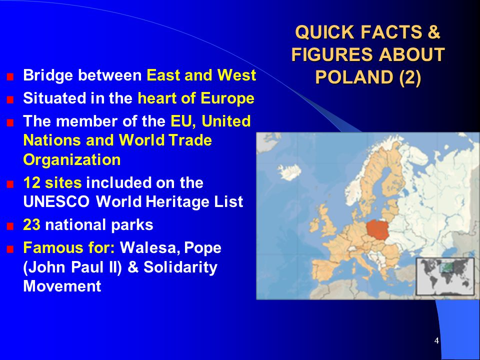 4 QUICK FACTS & FIGURES ABOUT POLAND (2) Bridge between East and West Situated in the heart of Europe The member of the EU, United Nations and World Trade Organization 12 sites included on the UNESCO World Heritage List 23 national parks Famous for: Walesa, Pope (John Paul II) & Solidarity Movement